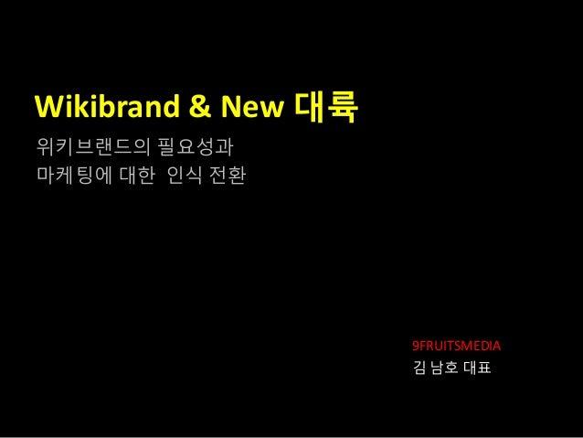 Wikibrand & New 대륙 9FRUITSMEDIA 김 남호 대표 위키브랜드의 필요성과 마케팅에 대핚 읶식 전홖