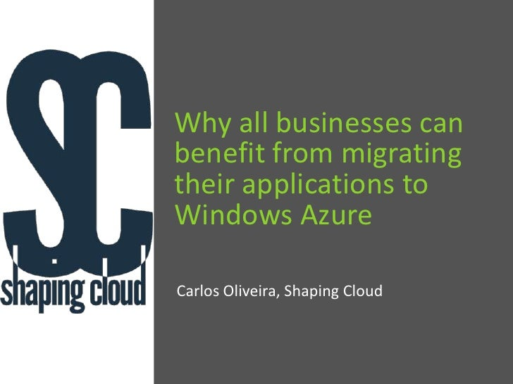 Why all businesses can benefit from migrating their applications to Windows Azure<br />Carlos Oliveira, Shaping Cloud<br />