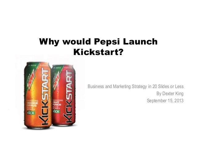 Why would Pepsi Launch Kickstart? Business and Marketing Strategy in 20 Slides or Less By Dexter King September 15, 2013