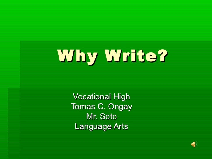 W hy Write? Vocational High Tomas C. Ongay    Mr. Soto  Language Arts