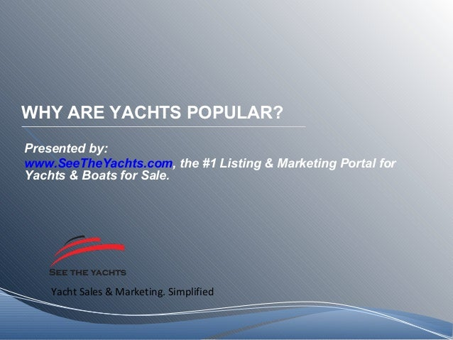 Yacht Sales & Marketing. Simplified WHY ARE YACHTS POPULAR? Presented by: www.SeeTheYachts.com, the #1 Listing & Marketing...