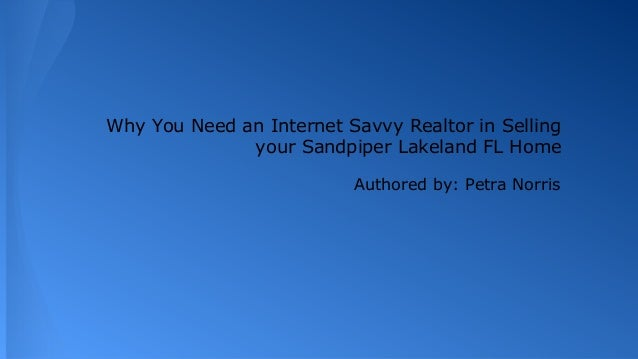 Why You Need an Internet Savvy Realtor in Selling your Sandpiper Lakeland FL Home Authored by: Petra Norris