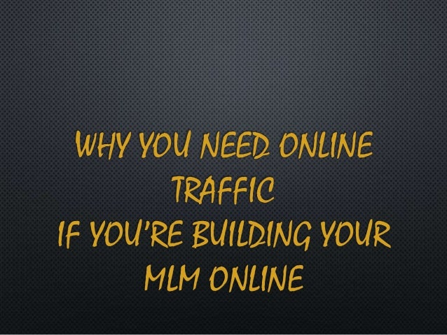 WHY YOU NEED ONLINE TRAFFIC IF YOU'RE BUILDING YOUR MLM ONLINE