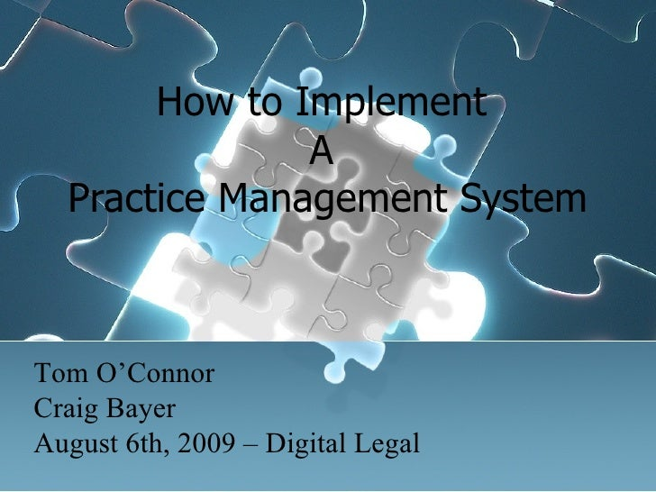 How to Implement  A  Practice Management System Tom O'Connor Craig Bayer August 6th, 2009 – Digital Legal