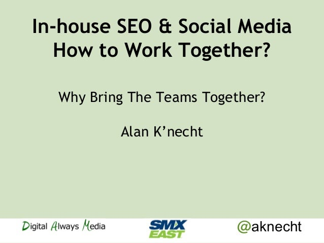 @aknecht In-house SEO & Social Media How to Work Together? Why Bring The Teams Together? Alan K'necht