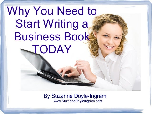 Why You Need to Start Writing a Business Book TODAY  By Suzanne Doyle-Ingram www.SuzanneDoyleIngram.com