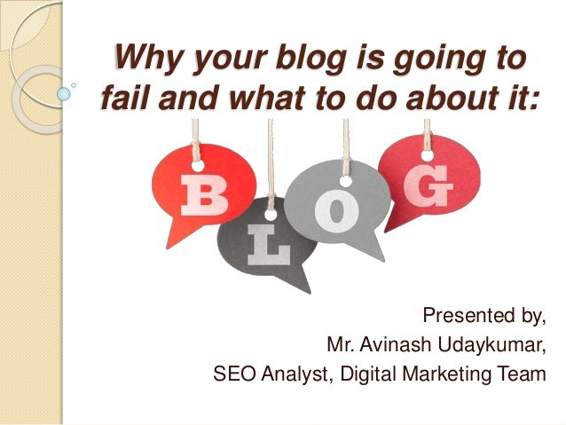 Why your blog is going to fail and what to do about it: Presented by, Mr. Avinash Udaykumar, SEO Analyst, Digital Marketin...
