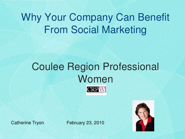 Why Your Company Can Benefit From Social MarketingCoulee Region Professional Women <br />Catherine TryonFebruary 23, 201...