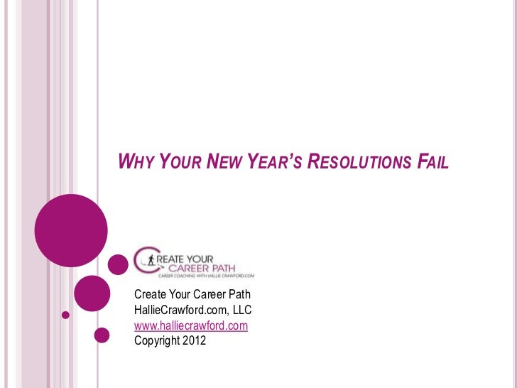 WHY YOUR NEW YEAR'S RESOLUTIONS FAIL Create Your Career Path HallieCrawford.com, LLC www.halliecrawford.com Copyright 2012