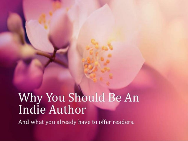 Why You Should Be AnIndie AuthorAnd what you already have to offer readers.