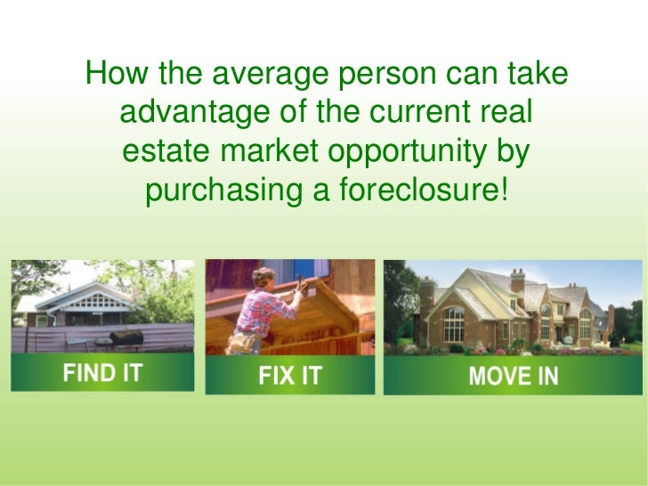 How the average person can take  advantage of the current real  estate market opportunity by   purchasing a foreclosure!