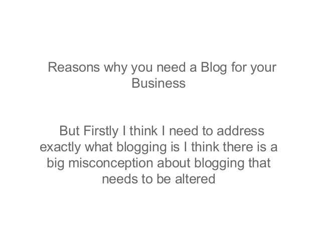 Reasons why you need a Blog for your             Business   But Firstly I think I need to addressexactly what blogging is ...
