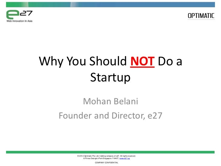 Why You Should NOT Do a        Startup        Mohan Belani   Founder and Director, e27       © 2012 Optimatic Pte. Ltd, ho...