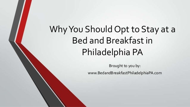 WhyYou Should Opt to Stay at a Bed and Breakfast in Philadelphia PA Brought to you by: www.BedandBreakfastPhiladelphiaPA.c...