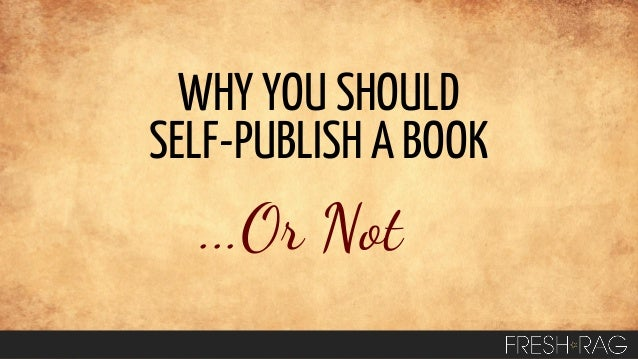 WHY YOU SHOULD SELF-PUBLISH A BOOK  ...Or Not