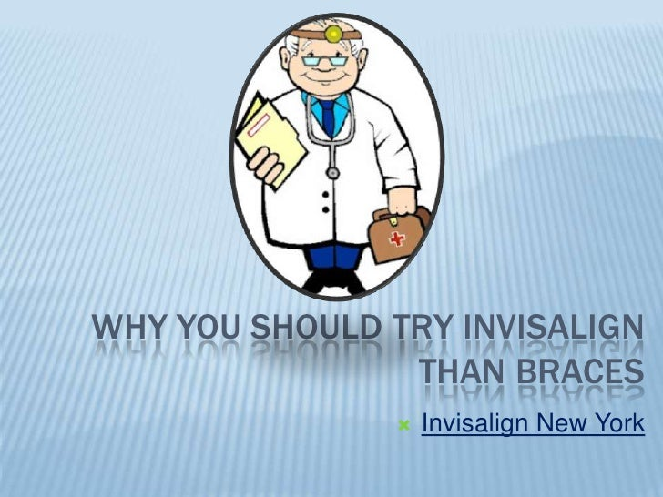 WHY YOU SHOULD TRY INVISALIGN                THAN BRACES                  Invisalign New York
