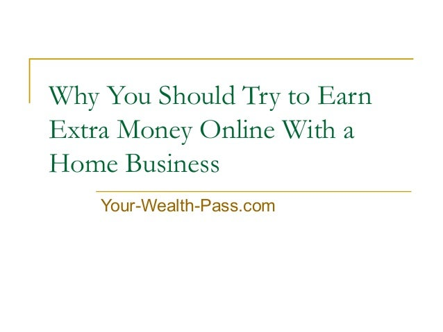 Why You Should Try to Earn Extra Money Online With a Home Business Your-Wealth-Pass.com