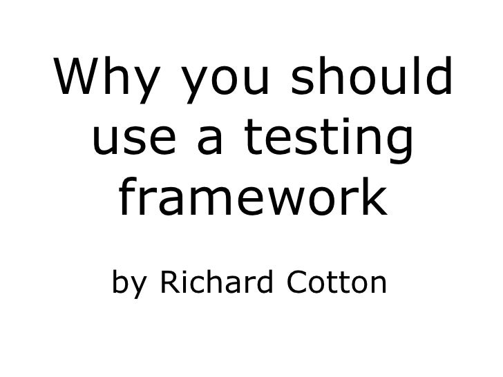 <ul><li>Why you should use a testing framework </li></ul><ul>by Richard Cotton </ul>