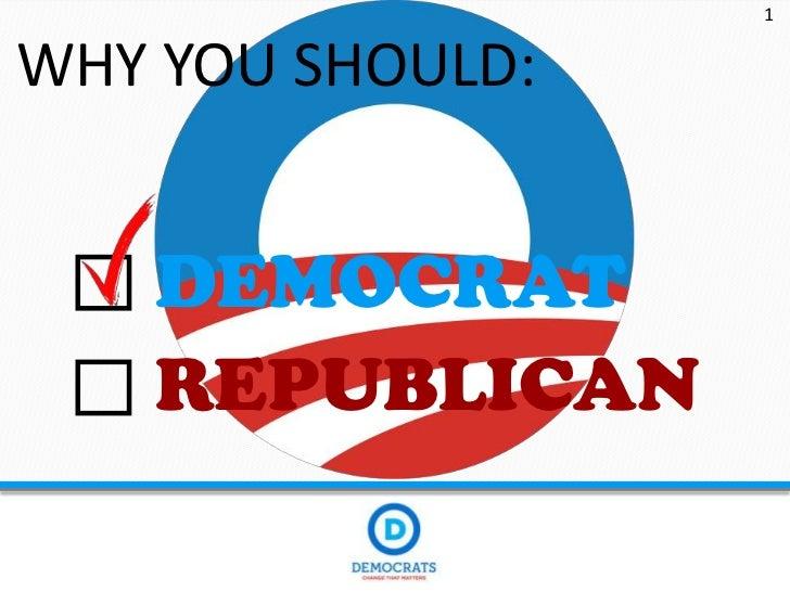 1WHY YOU SHOULD:    DEMOCRAT    REPUBLICAN
