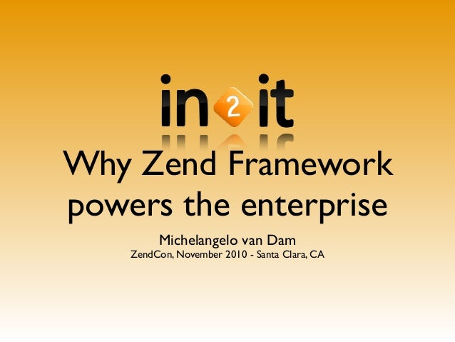 Why Zend Framework powers the enterprise Michelangelo van Dam ZendCon, November 2010 - Santa Clara, CA