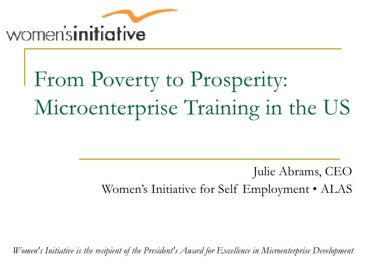 From Poverty to Prosperity: Microenterprise Training in the US Julie Abrams, CEO Women's Initiative for Self Employment • ...