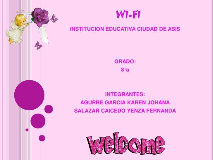 WI-FI<br />INSTITUCION EDUCATIVA CIUDAD DE ASIS<br />GRADO:<br />8°a<br />INTEGRANTES:<br />AGURRE GARCIA KAREN JOHANA<br ...
