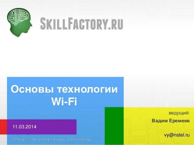 Основы технологии Wi-Fi Вадим Еремеев 11.03.2014 vy@nstel.ru ведущий: