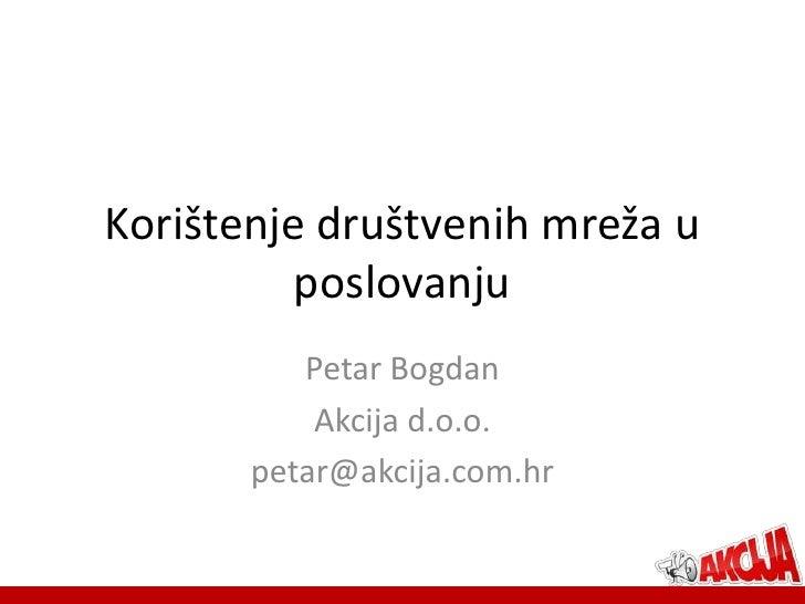 Korištenje društvenih mreža u          poslovanju          Petar Bogdan           Akcija d.o.o.       petar@akcija.com.hr