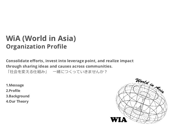 WiA (World in Asia)Organization ProfileConsolidate efforts, invest into leverage point, and realize impactthrough sharing ...