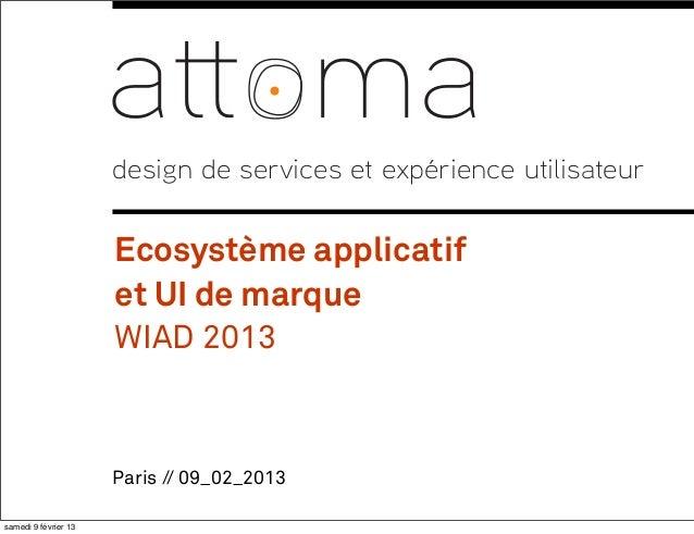 Paris // 09_02_2013design de services et expérience utilisateurEcosystème applicatifet UI de marqueWIAD 20131samedi 9 févr...
