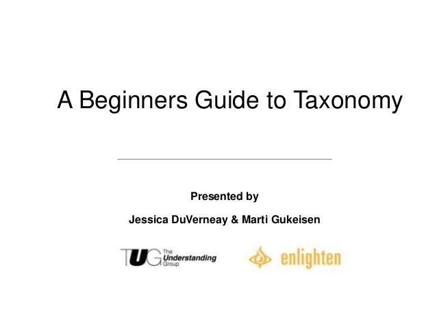 A Beginners Guide to Taxonomy                Presented by      Jessica DuVerneay & Marti Gukeisen