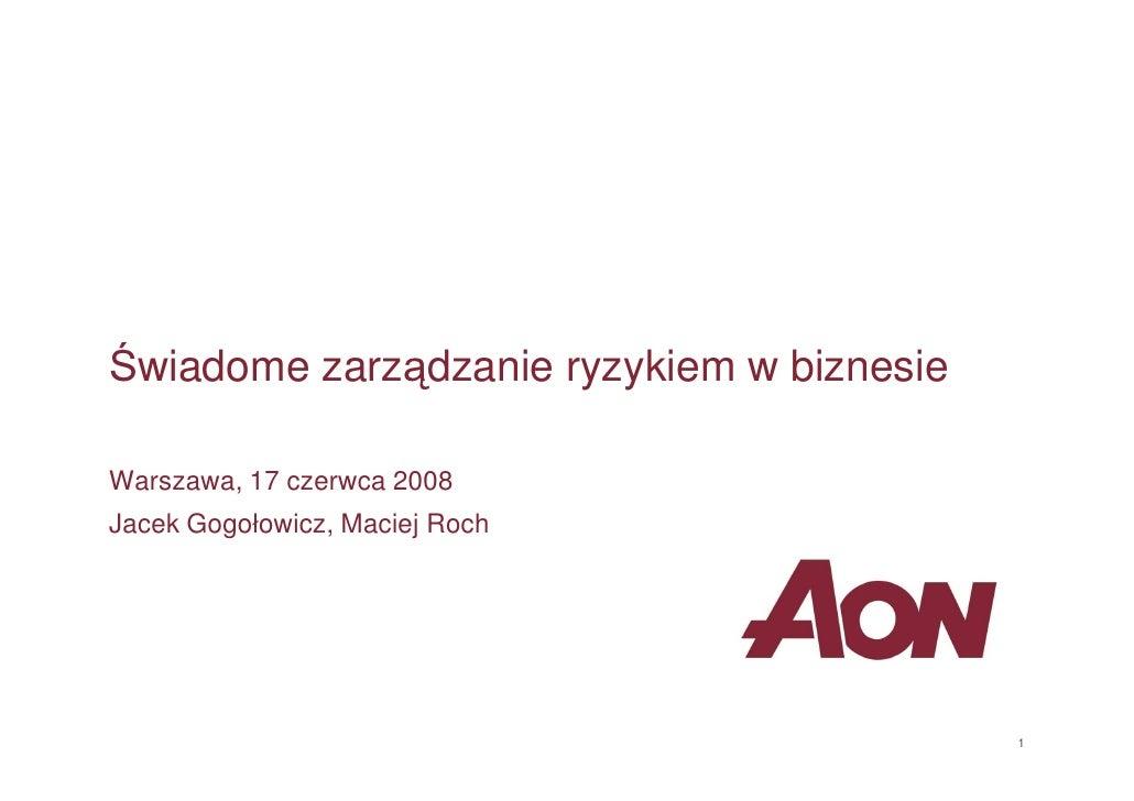 Świadome zarządzanie ryzykiem w biznesie  Warszawa, 17 czerwca 2008 Jacek Gogołowicz, Maciej Roch                         ...