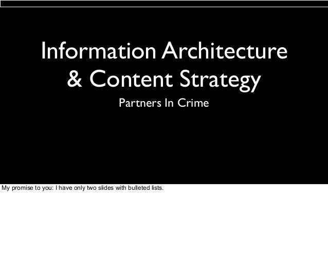 Information Architecture & Content Strategy Partners In Crime  My promise to you: I have only two slides with bulleted lis...