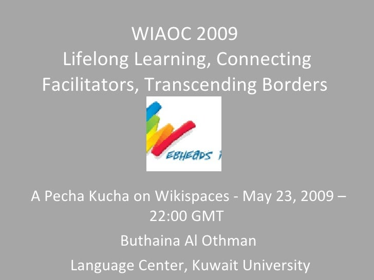 WIAOC 2009    Lifelong Learning, Connecting  Facilitators, Transcending Borders     A Pecha Kucha on Wikispaces - May 23, ...