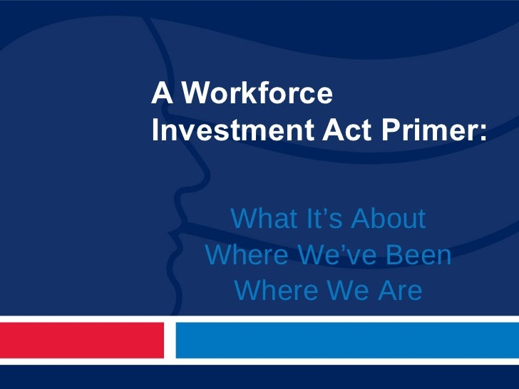 A Workforce Investment Act Primer: What It's About Where We've Been Where We Are