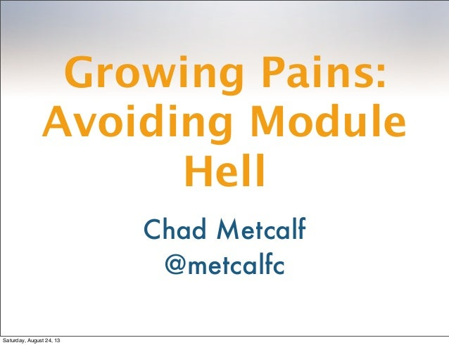 Growing Pains: Avoiding Module Hell Chad Metcalf @metcalfc Saturday, August 24, 13
