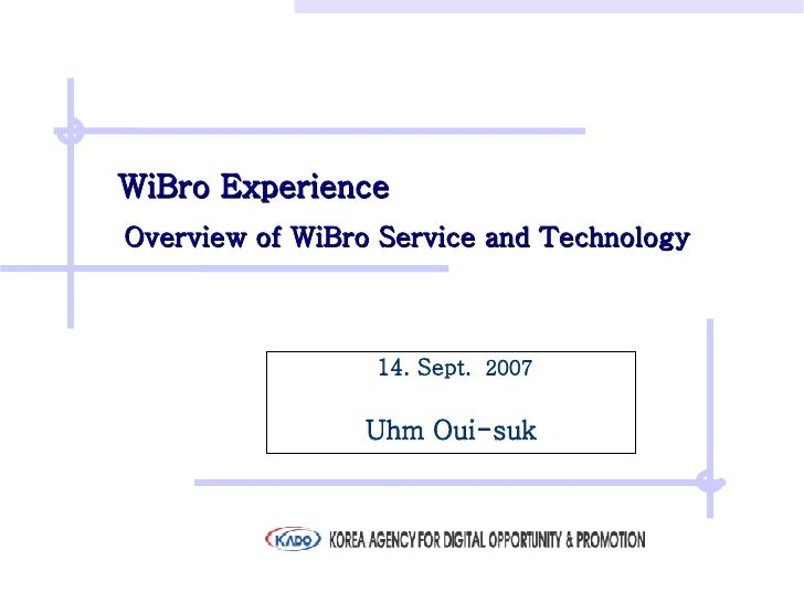 WiBro Experience    Overview of WiBro Service and Technology   14. Sept.   2007 Uhm Oui-suk