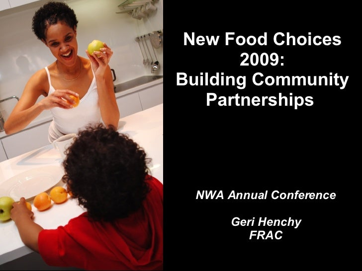 New Food Choices 2009: Building Community Partnerships  NWA Annual Conference Geri Henchy FRAC