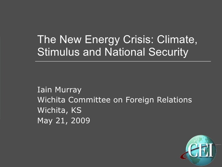 The New Energy Crisis: Climate, Stimulus and National Security Iain Murray Wichita Committee on Foreign Relations Wichita,...