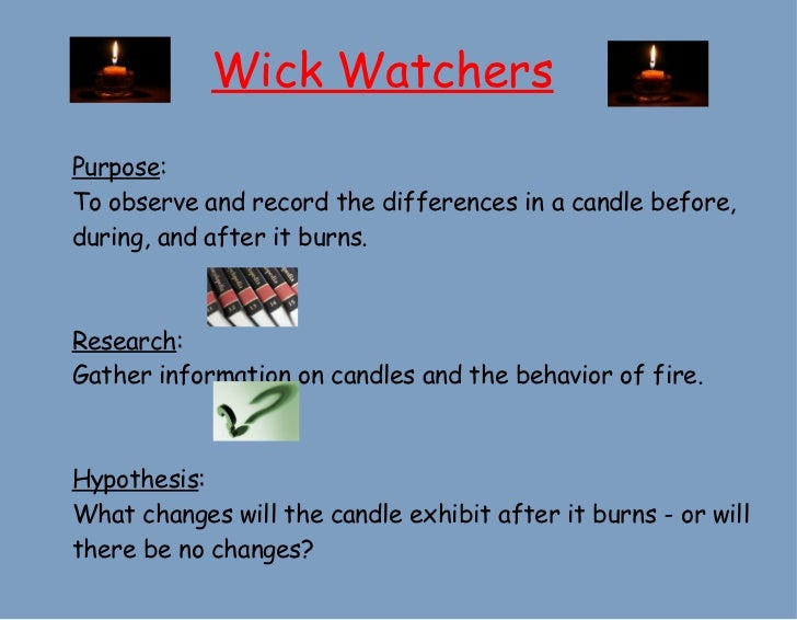 Wick Watchers Purpose :  To observe and record the differences in a candle before, during, and after it burns. Research : ...