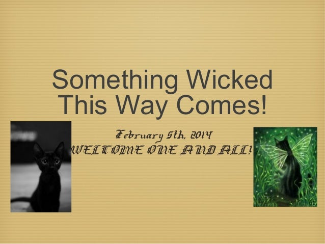 Something Wicked This Way Comes! February 5th, 2014 WELCOME ONE AND ALL!!
