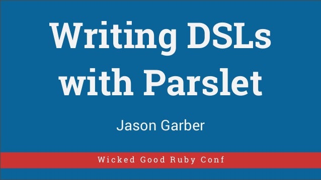 Writing DSLs with Parslet Jason Garber Wicked Good Ruby Conf