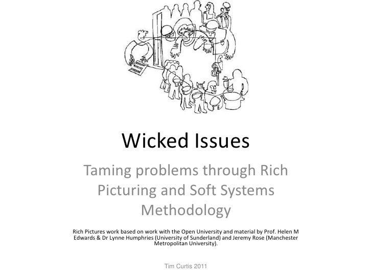 Wicked Issues<br />Taming problems through Rich Picturing and Soft Systems Methodology<br />Rich Pictures work based on wo...