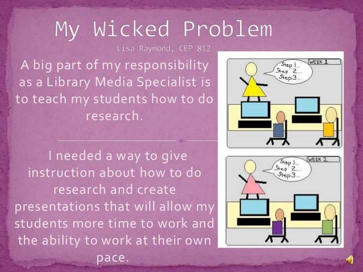 My Wicked ProblemLisa Raymond, CEP 812<br />A big part of my responsibility as a Library Media Specialist is to teach my s...