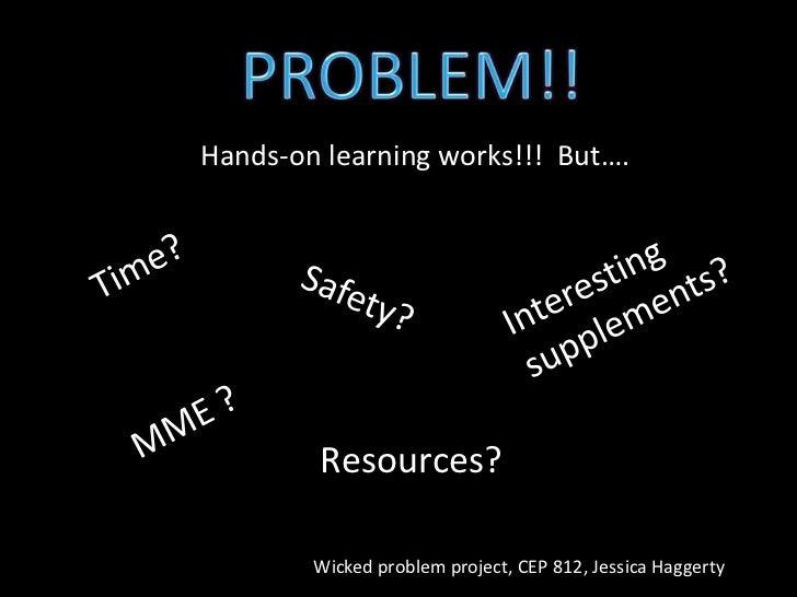 PROBLEM!!<br />Hands-on learning works!!!  But….<br />Time?<br />Interesting supplements?<br />Safety?<br />MME ?<br />Res...