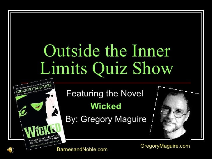Outside the Inner Limits Quiz Show Featuring the Novel  Wicked By: Gregory Maguire BarnesandNoble.com GregoryMaguire.com