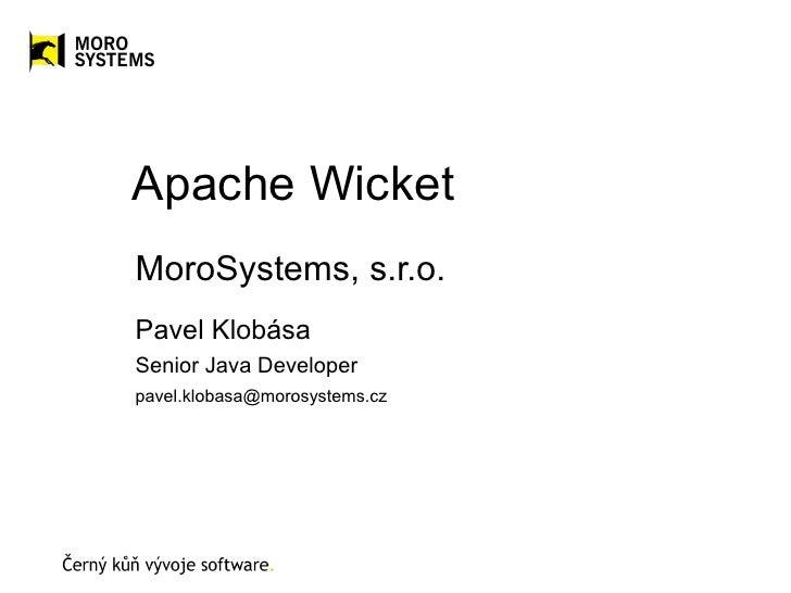 Apache WicketMoroSystems, s.r.o.Pavel KlobásaSenior Java Developerpavel.klobasa@morosystems.cz