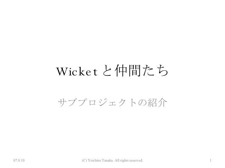 Wicket と仲間たち サブプロジェクトの紹介 07.8.10 (C) Yoichiro Tanaka. All rights reserved.