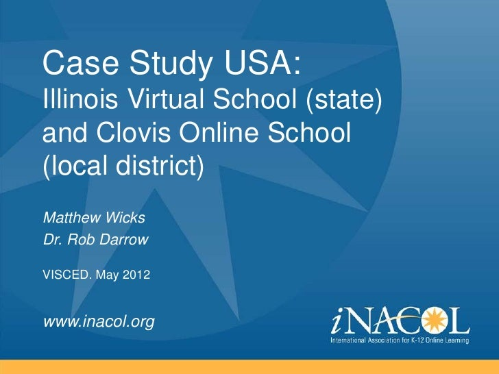 Case Study USA:Illinois Virtual School (state)and Clovis Online School(local district)Matthew WicksDr. Rob DarrowVISCED. M...