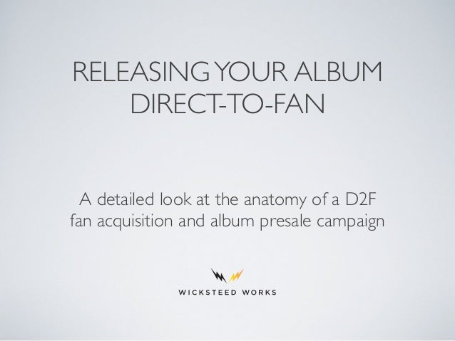 RELEASINGYOUR ALBUM DIRECT-TO-FAN A detailed look at the anatomy of a D2F fan acquisition and album presale campaign